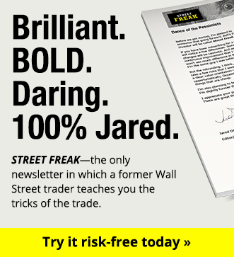 Brilliant. Bold. Daring. 100% Jared. STREET FREAK - the only newsletter in which a former Wall Street trader teaches you the tricks of the trade - try it risk-free today